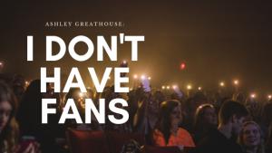 I don't have fans